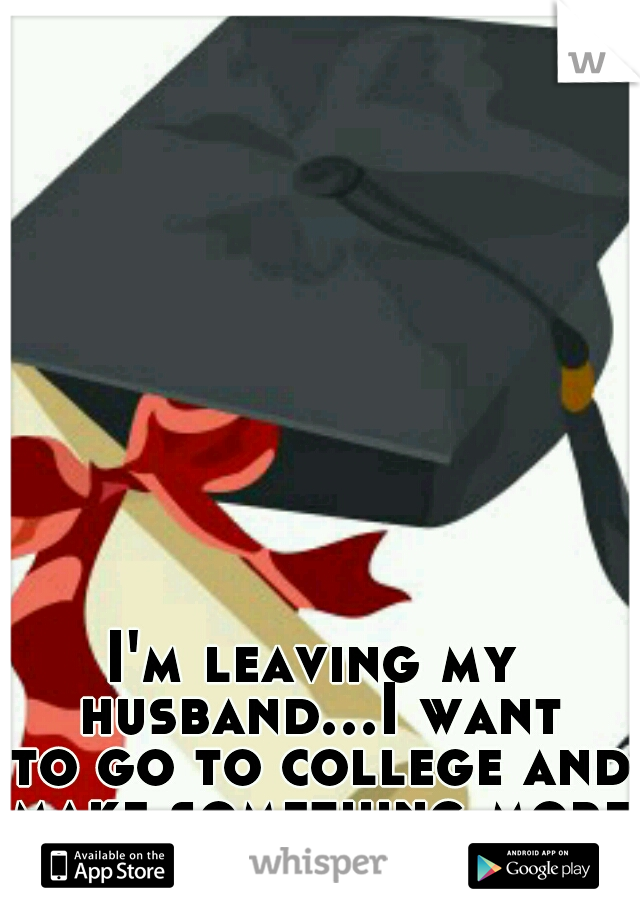 I'm leaving my husband...I want to go to college and make something more of myself!