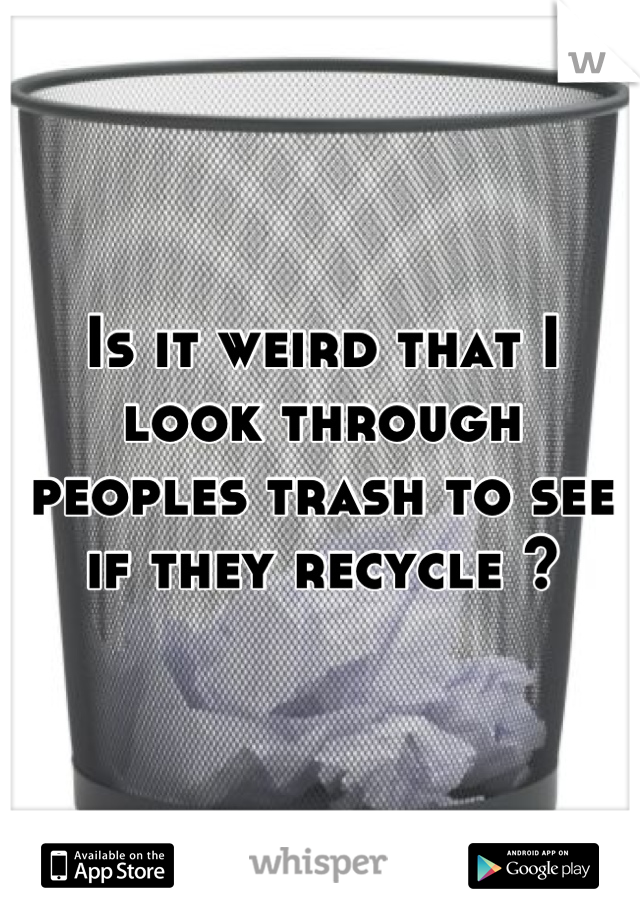Is it weird that I look through peoples trash to see if they recycle ?