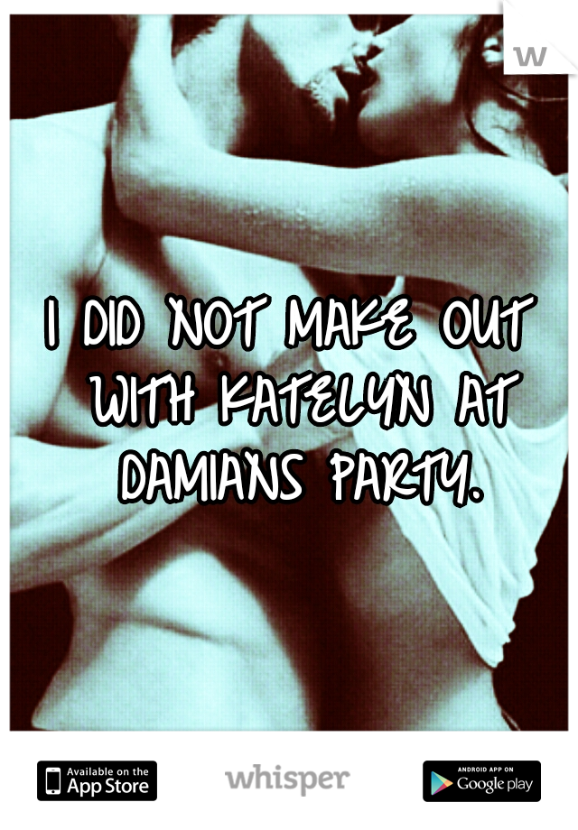 I DID NOT MAKE OUT WITH KATELYN AT DAMIANS PARTY.