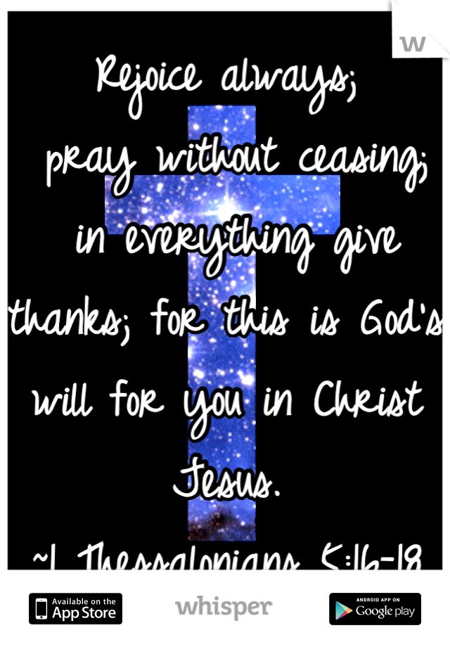 Rejoice always;  pray without ceasing;  in everything give thanks; for this is God's will for you in Christ Jesus.  ~1 Thessalonians 5:16-18
