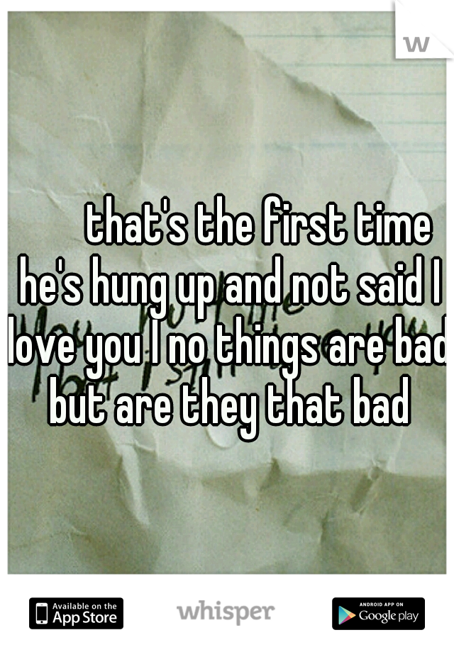 that's the first time he's hung up and not said I love you I no things are bad but are they that bad