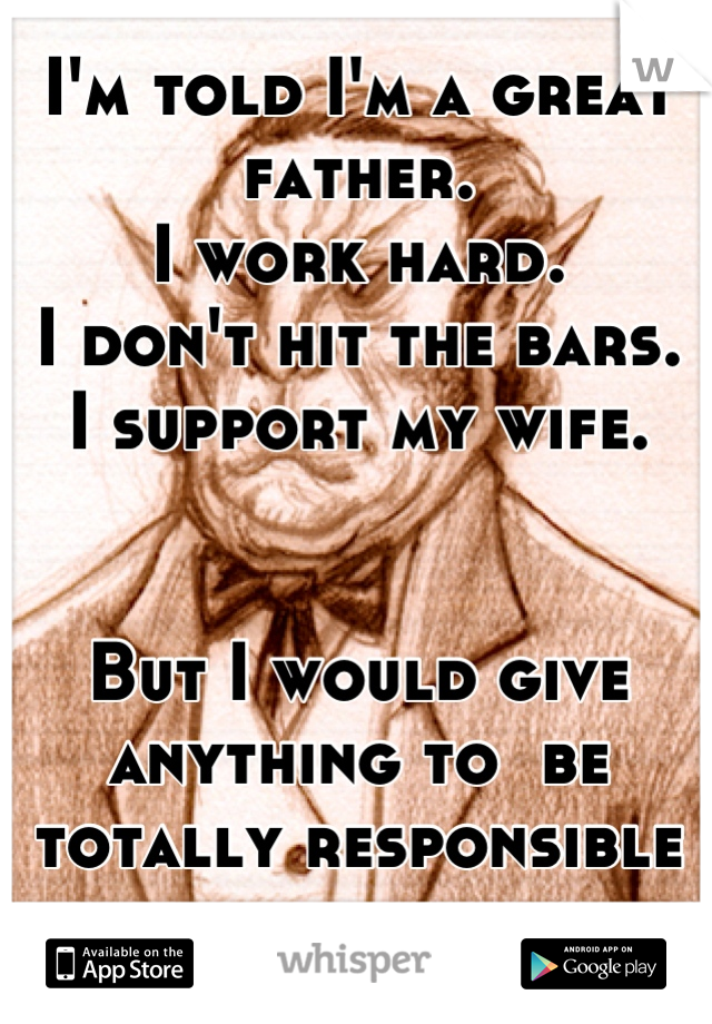 I'm told I'm a great father.  I work hard.  I don't hit the bars.  I support my wife.    But I would give anything to  be totally responsible for a day.