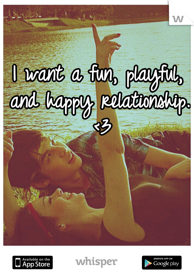 I want a fun, playful, and happy relationship.. <3