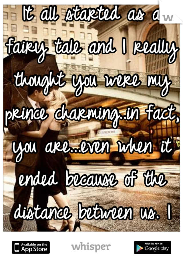It all started as a fairy tale and I really thought you were my prince charming..in fact, you are...even when it ended because of the distance between us. I miss you all the time..