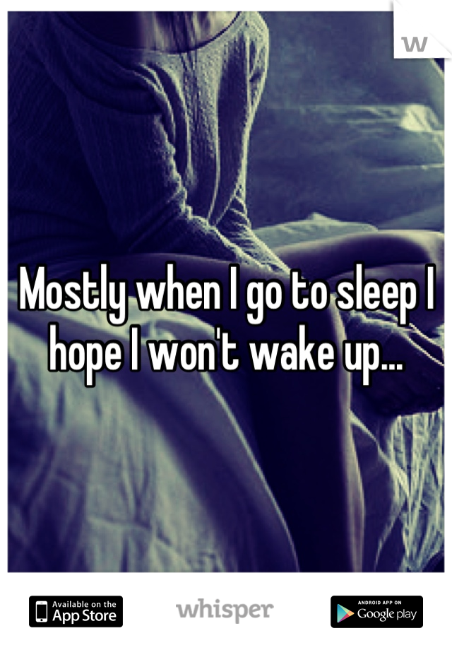 Mostly when I go to sleep I hope I won't wake up...