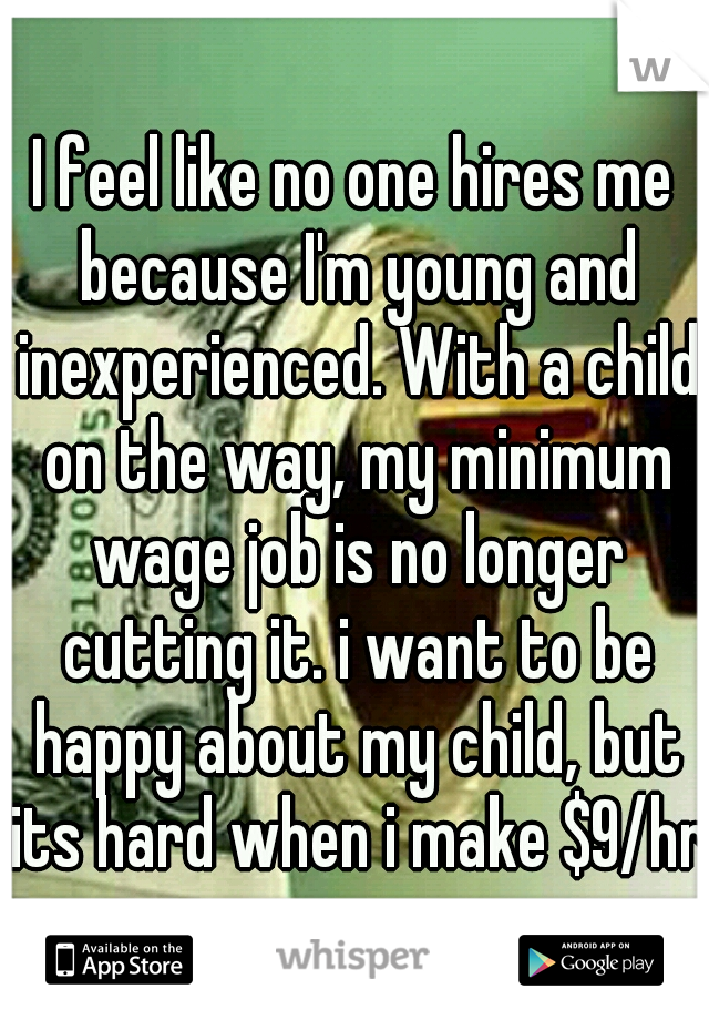 I feel like no one hires me because I'm young and inexperienced. With a child on the way, my minimum wage job is no longer cutting it. i want to be happy about my child, but its hard when i make $9/hr