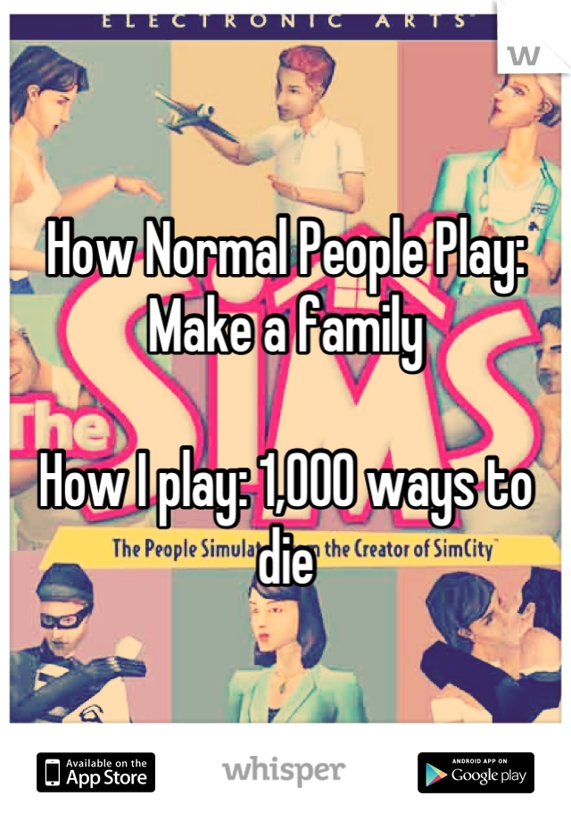 How Normal People Play: Make a family   How I play: 1,000 ways to die