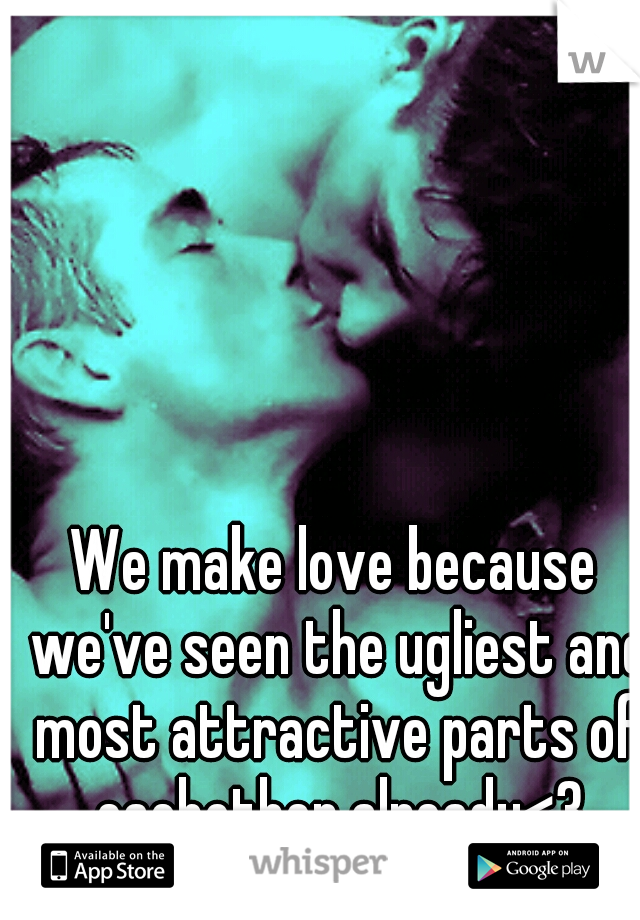 We make love because we've seen the ugliest and most attractive parts of eachother already<3