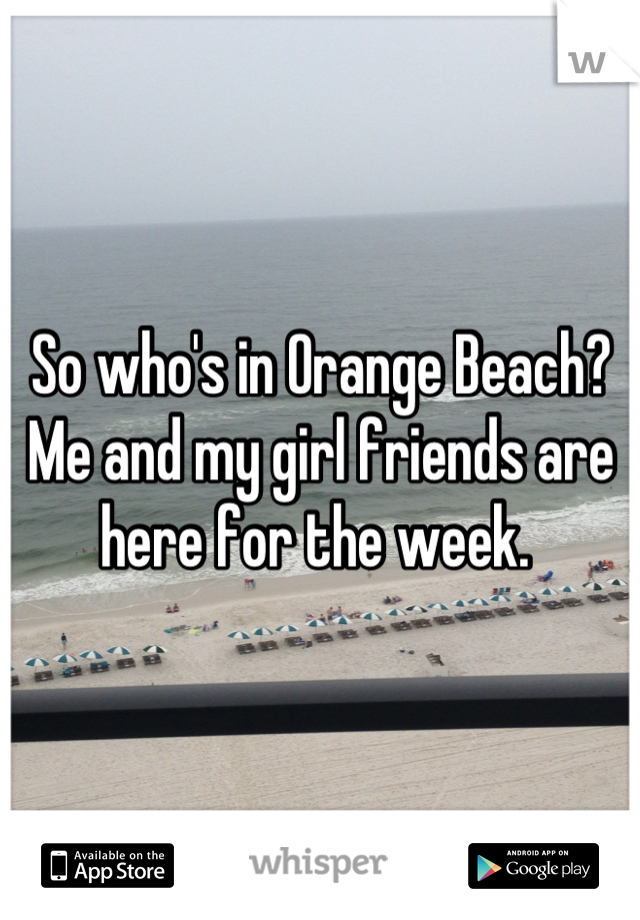 So who's in Orange Beach? Me and my girl friends are here for the week.