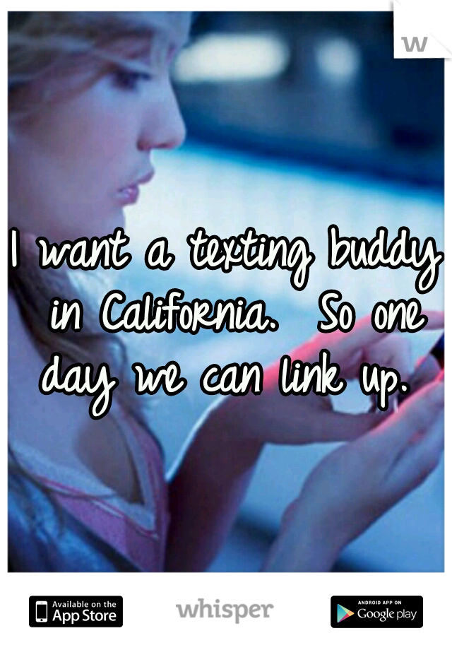 I want a texting buddy in California.  So one day we can link up.