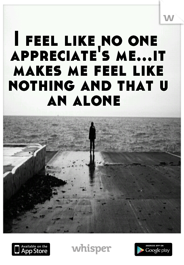 I feel like no one appreciate's me...it makes me feel like nothing and that u an alone