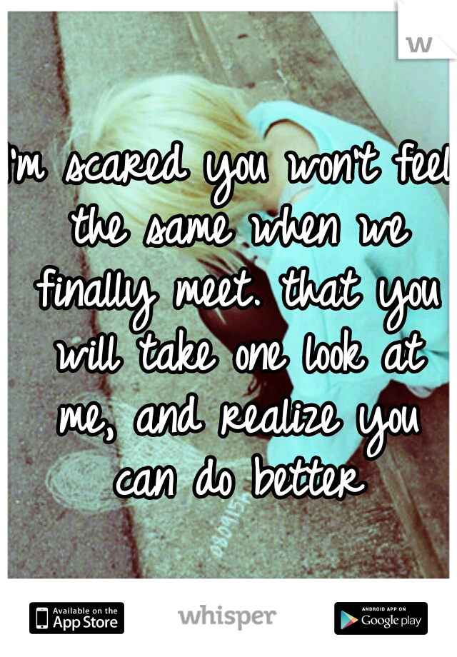 I'm scared you won't feel the same when we finally meet. that you will take one look at me, and realize you can do better