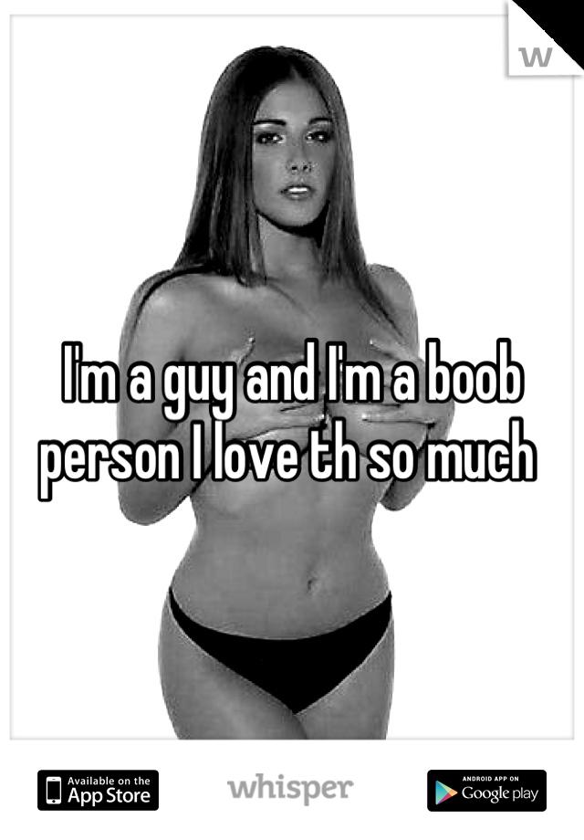 I'm a guy and I'm a boob person I love th so much
