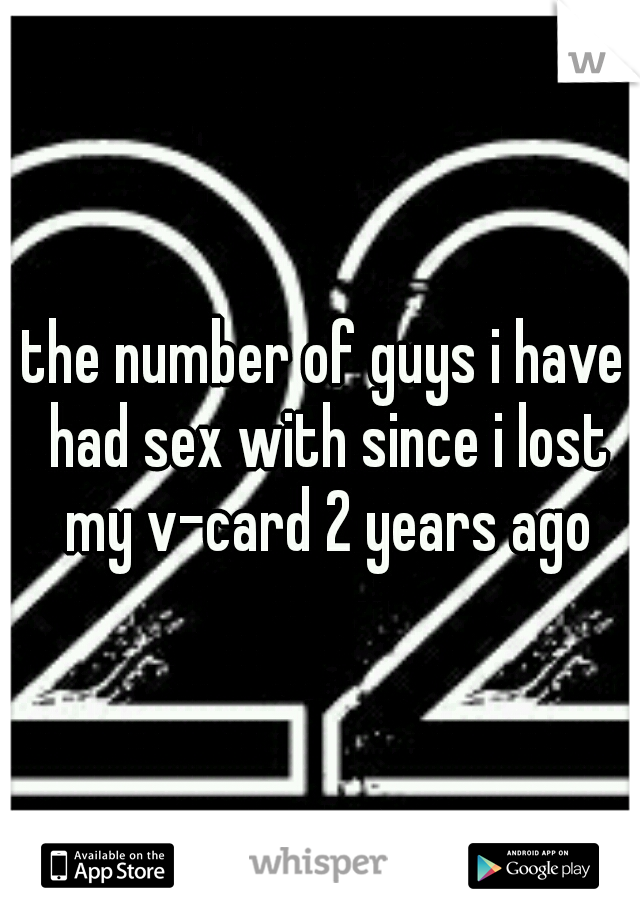 the number of guys i have had sex with since i lost my v-card 2 years ago