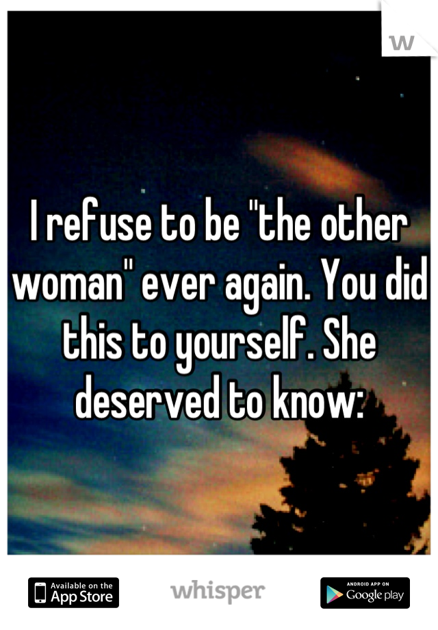 """I refuse to be """"the other woman"""" ever again. You did this to yourself. She deserved to know:"""