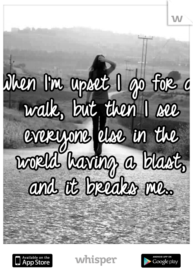 When I'm upset I go for a walk, but then I see everyone else in the world having a blast, and it breaks me..
