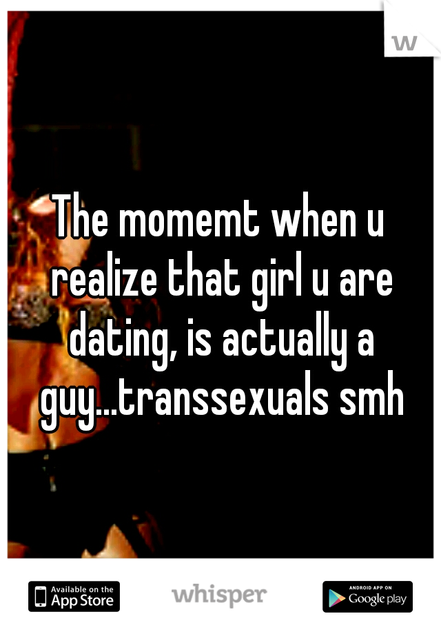The momemt when u realize that girl u are dating, is actually a guy...transsexuals smh