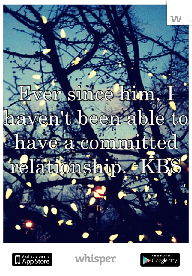 Ever since him, I haven't been able to have a committed relationship. -KBS