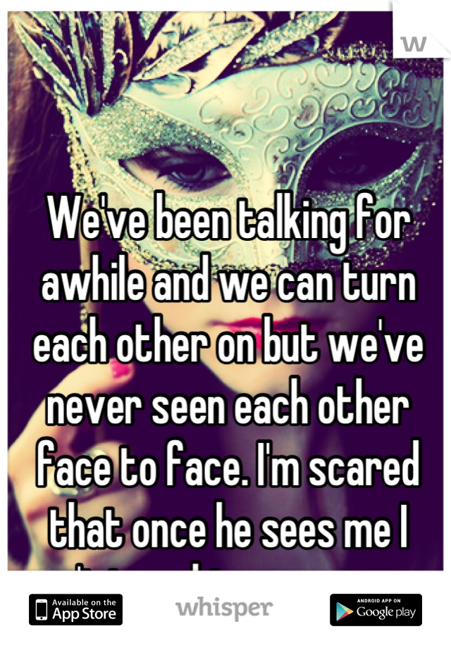 We've been talking for awhile and we can turn each other on but we've never seen each other face to face. I'm scared that once he sees me I won't turn him on anymore.