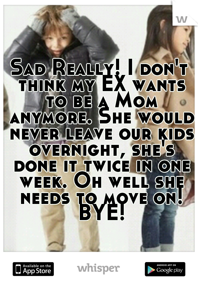 Sad Really! I don't think my EX wants to be a Mom anymore. She would never leave our kids overnight, she's done it twice in one week. Oh well she needs to move on! BYE!