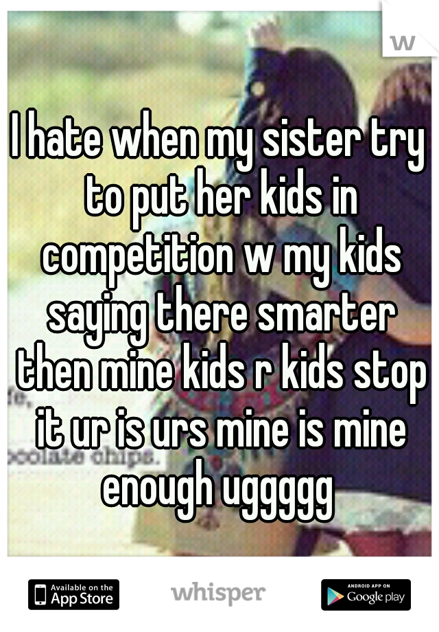 I hate when my sister try to put her kids in competition w my kids saying there smarter then mine kids r kids stop it ur is urs mine is mine enough uggggg