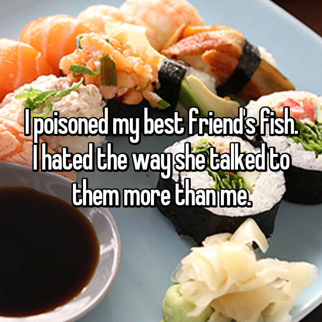 I poisoned my best friend's fish. I hated the way she talked to them more than me.