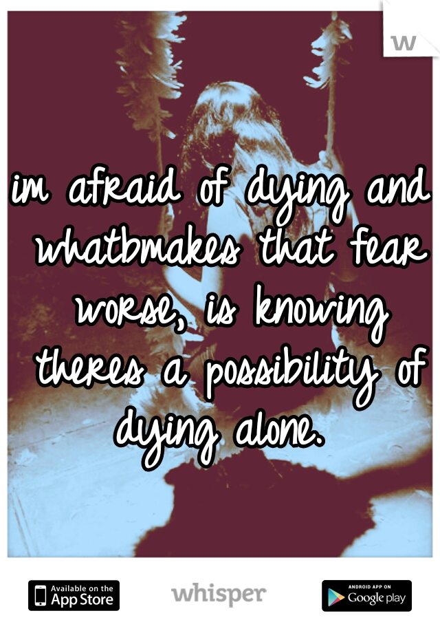 im afraid of dying and whatbmakes that fear worse, is knowing theres a possibility of dying alone.