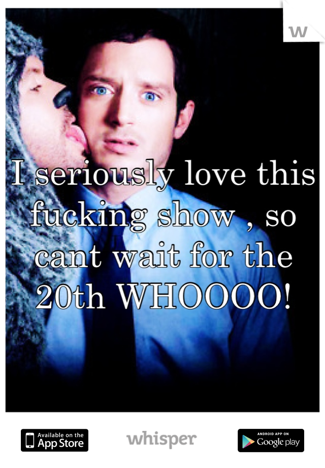I seriously love this fucking show , so cant wait for the 20th WHOOOO!
