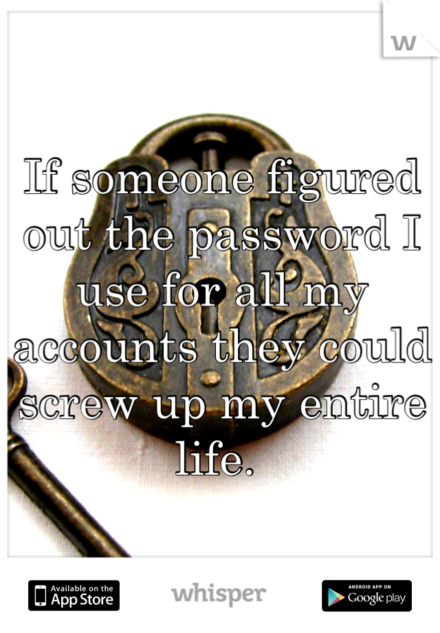 If someone figured out the password I use for all my accounts they could screw up my entire life.