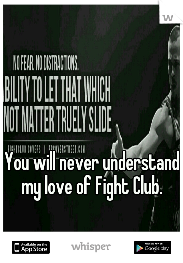 You will never understand my love of Fight Club.