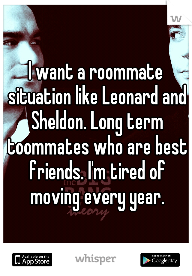 I want a roommate situation like Leonard and Sheldon. Long term toommates who are best friends. I'm tired of moving every year.