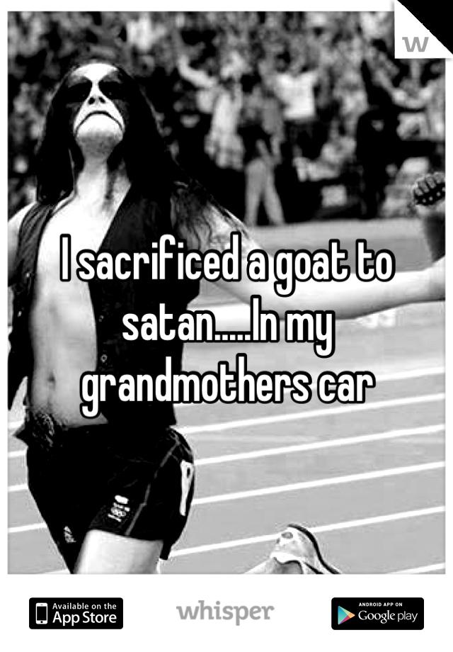 I sacrificed a goat to satan.....In my grandmothers car