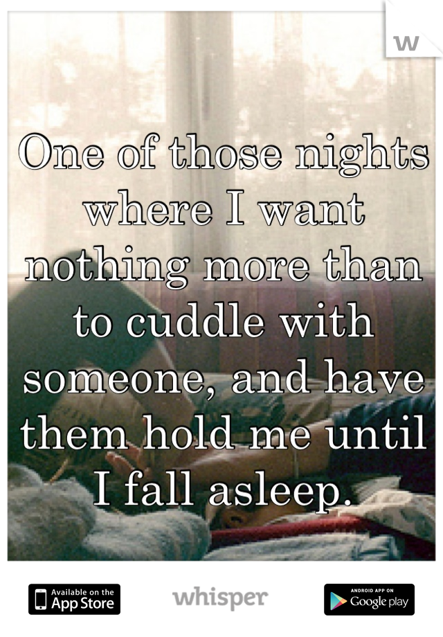 One of those nights where I want nothing more than to cuddle with someone, and have them hold me until I fall asleep.