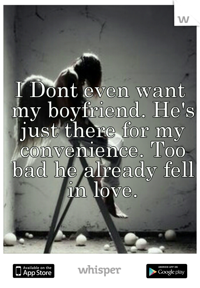 I Dont even want my boyfriend. He's just there for my convenience. Too bad he already fell in love.