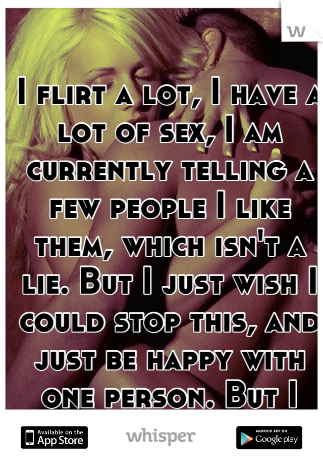 I flirt a lot, I have a lot of sex, I am currently telling a few people I like them, which isn't a lie. But I just wish I could stop this, and just be happy with one person. But I need attention :/