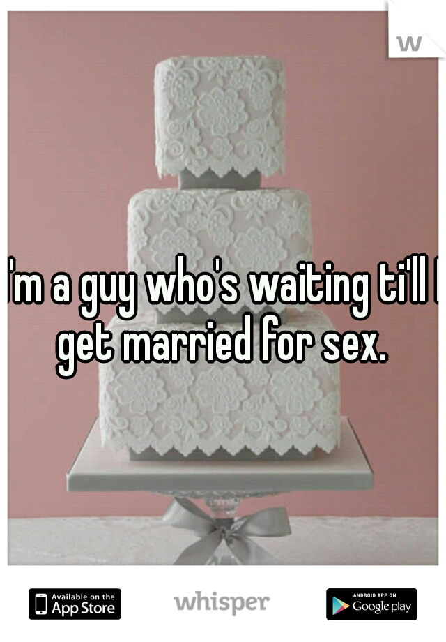 I'm a guy who's waiting ti'll I get married for sex.