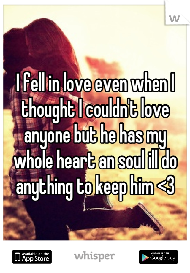 I fell in love even when I thought I couldn't love anyone but he has my whole heart an soul ill do anything to keep him <3