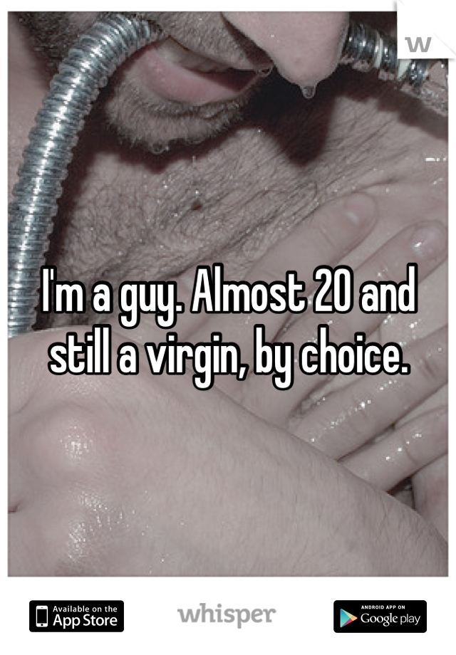 I'm a guy. Almost 20 and still a virgin, by choice.