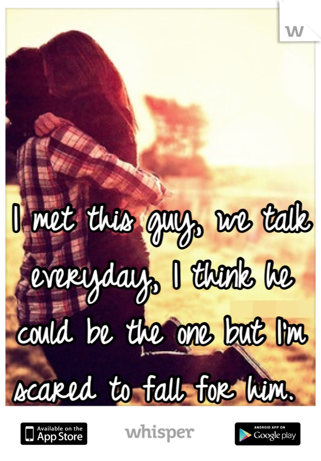 I met this guy, we talk everyday, I think he could be the one but I'm scared to fall for him.