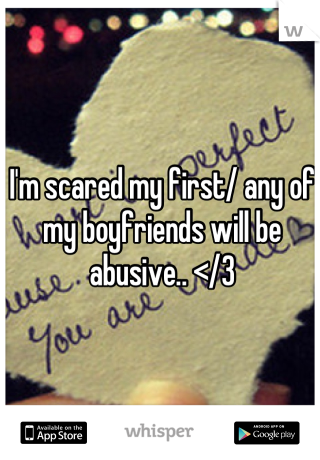 I'm scared my first/ any of my boyfriends will be abusive.. </3