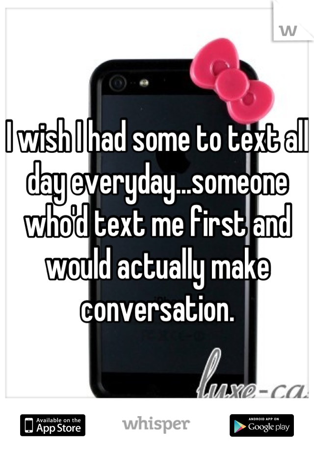 I wish I had some to text all day everyday...someone who'd text me first and would actually make conversation.