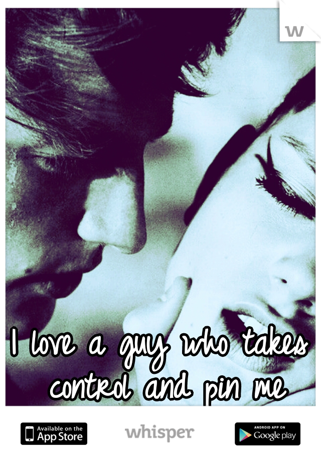 I love a guy who takes control and pin me down.