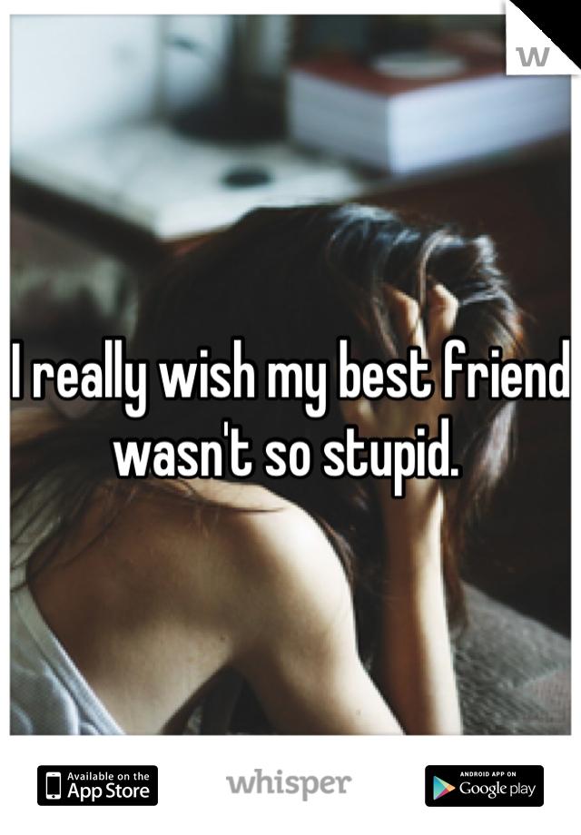 I really wish my best friend wasn't so stupid.