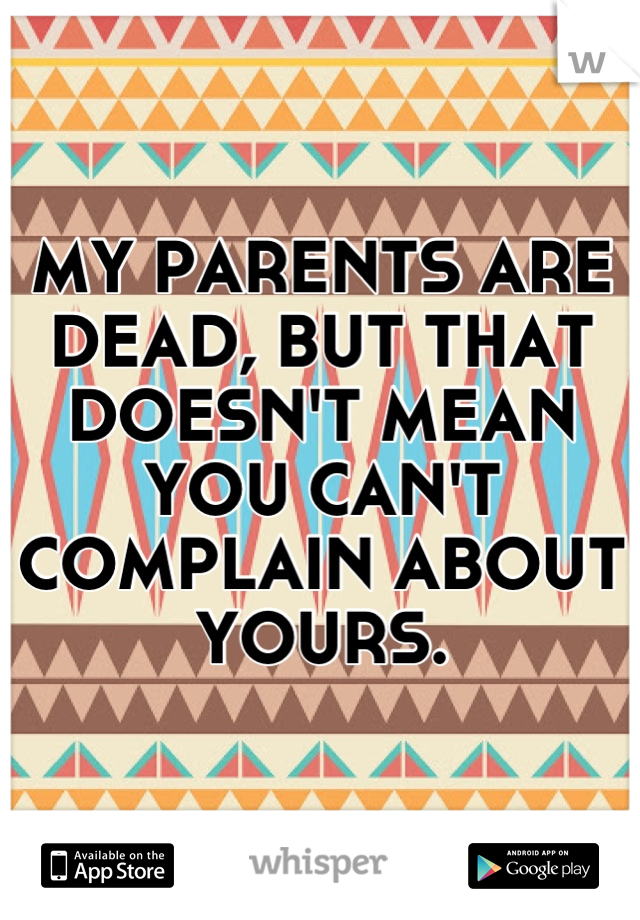 MY PARENTS ARE DEAD, BUT THAT DOESN'T MEAN YOU CAN'T COMPLAIN ABOUT YOURS.