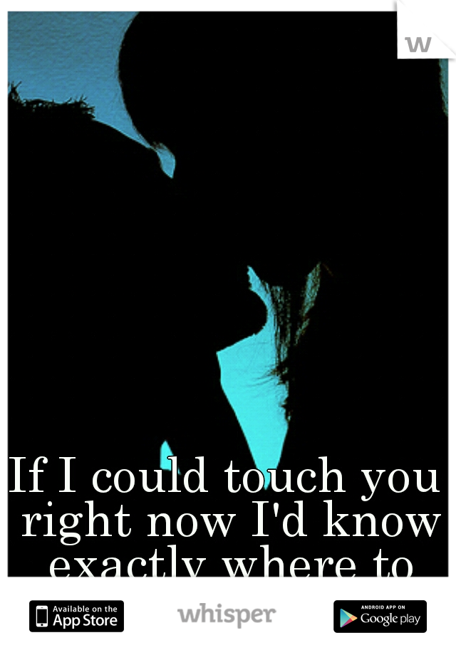 If I could touch you right now I'd know exactly where to start.