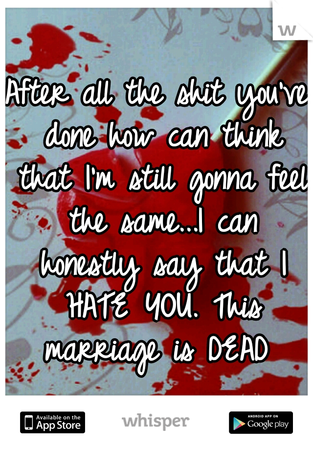 After all the shit you've done how can think that I'm still gonna feel the same...I can honestly say that I HATE YOU. This marriage is DEAD
