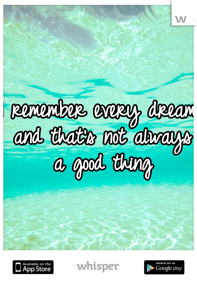 I remember every dream and that's not always a good thing