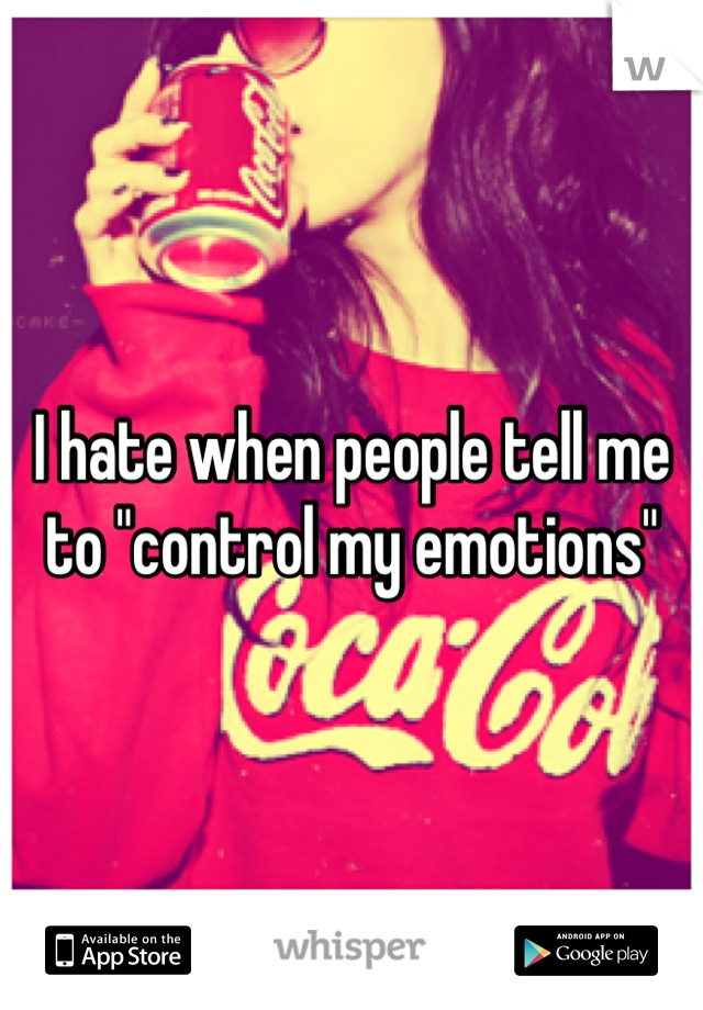 """I hate when people tell me to """"control my emotions"""""""