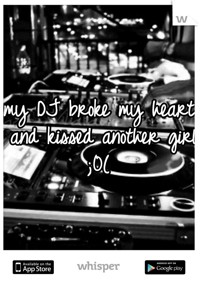 my DJ broke my heart and kissed another girl ;0(