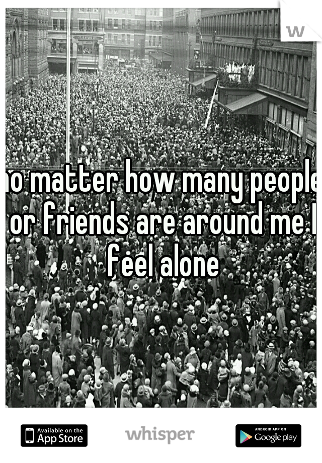 no matter how many people or friends are around me I feel alone